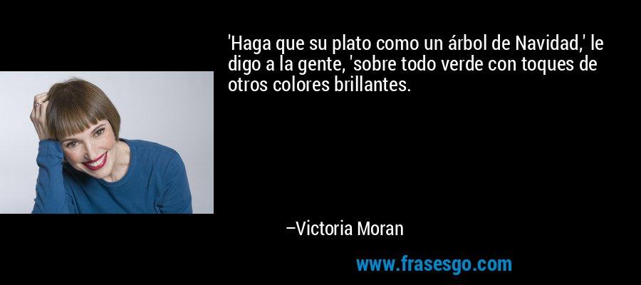 'Haga que su plato como un árbol de Navidad,' le digo a la gente, 'sobre todo verde con toques de otros colores brillantes. – Victoria Moran