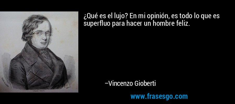 ¿Qué es el lujo? En mi opinión, es todo lo que es superfluo para hacer un hombre feliz. – Vincenzo Gioberti