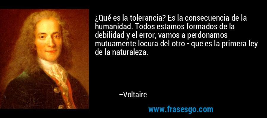 ¿Qué es la tolerancia? Es la consecuencia de la humanidad. Todos estamos formados de la debilidad y el error, vamos a perdonamos mutuamente locura del otro - que es la primera ley de la naturaleza. – Voltaire