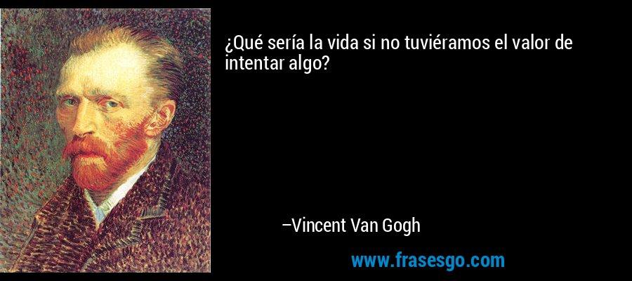 ¿Qué sería la vida si no tuviéramos el valor de intentar algo? – Vincent Van Gogh