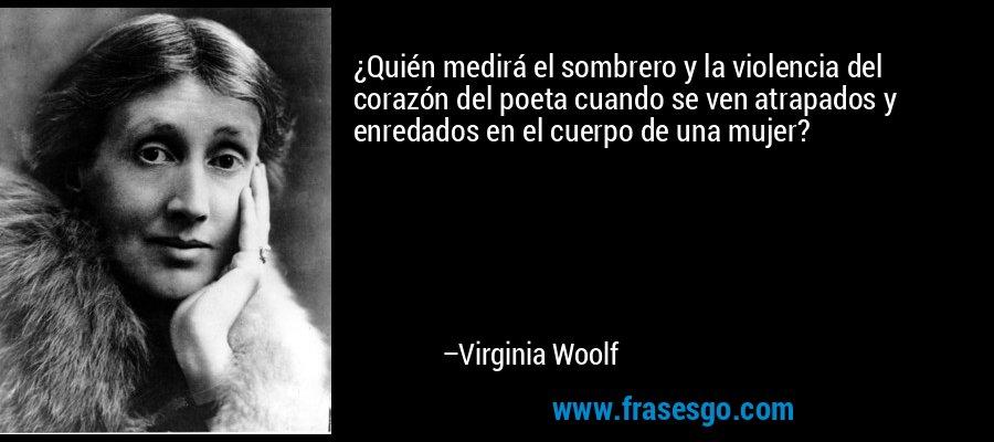 ¿Quién medirá el sombrero y la violencia del corazón del poeta cuando se ven atrapados y enredados en el cuerpo de una mujer? – Virginia Woolf