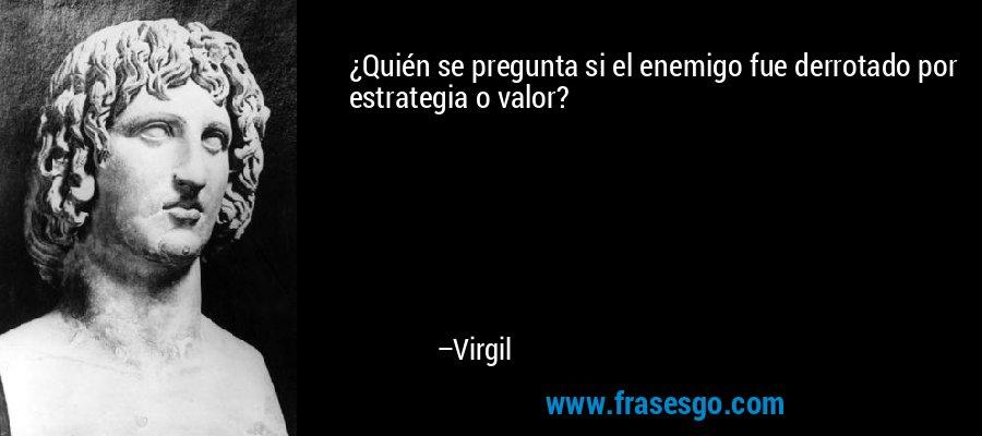 ¿Quién se pregunta si el enemigo fue derrotado por estrategia o valor? – Virgil