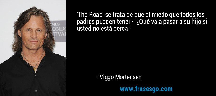 'The Road' se trata de que el miedo que todos los padres pueden tener - '¿Qué va a pasar a su hijo si usted no está cerca ' – Viggo Mortensen