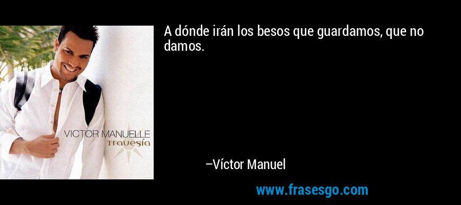 A dónde irán los besos que guardamos, que no damos. – Víctor Manuel