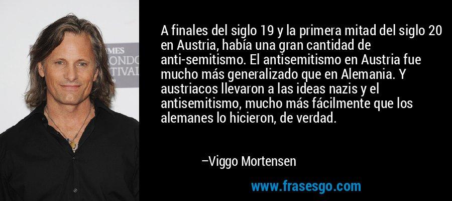 A finales del siglo 19 y la primera mitad del siglo 20 en Austria, había una gran cantidad de anti-semitismo. El antisemitismo en Austria fue mucho más generalizado que en Alemania. Y austriacos llevaron a las ideas nazis y el antisemitismo, mucho más fácilmente que los alemanes lo hicieron, de verdad. – Viggo Mortensen