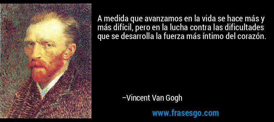 A medida que avanzamos en la vida se hace más y más difícil, pero en la lucha contra las dificultades que se desarrolla la fuerza más íntimo del corazón. – Vincent Van Gogh
