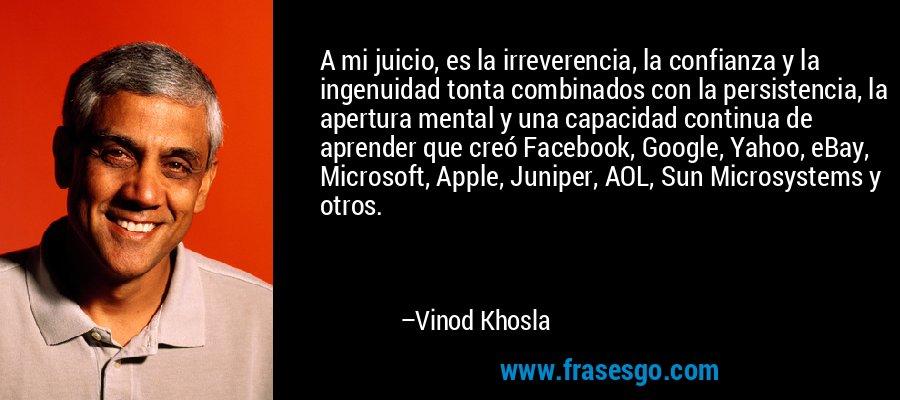 A mi juicio, es la irreverencia, la confianza y la ingenuidad tonta combinados con la persistencia, la apertura mental y una capacidad continua de aprender que creó Facebook, Google, Yahoo, eBay, Microsoft, Apple, Juniper, AOL, Sun Microsystems y otros. – Vinod Khosla