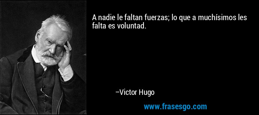 A nadie le faltan fuerzas; lo que a muchísimos les falta es voluntad. – Victor Hugo