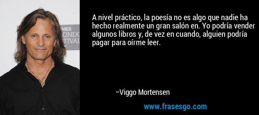 A nivel práctico, la poesía no es algo que nadie ha hecho realmente un gran salón en. Yo podría vender algunos libros y, de vez en cuando, alguien podría pagar para oírme leer. – Viggo Mortensen