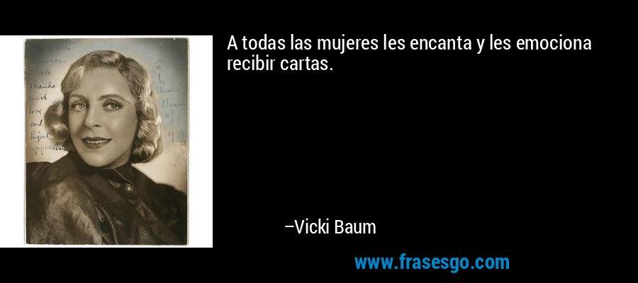 A todas las mujeres les encanta y les emociona recibir cartas. – Vicki Baum