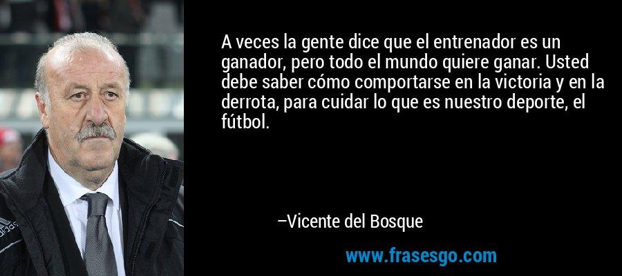 A veces la gente dice que el entrenador es un ganador, pero todo el mundo quiere ganar. Usted debe saber cómo comportarse en la victoria y en la derrota, para cuidar lo que es nuestro deporte, el fútbol. – Vicente del Bosque