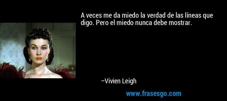 A veces me da miedo la verdad de las líneas que digo. Pero el miedo nunca debe mostrar. – Vivien Leigh