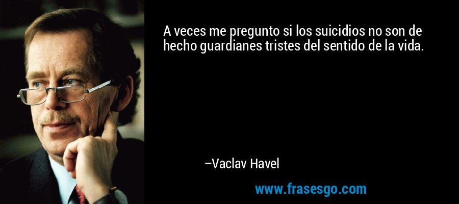 A veces me pregunto si los suicidios no son de hecho guardianes tristes del sentido de la vida. – Vaclav Havel