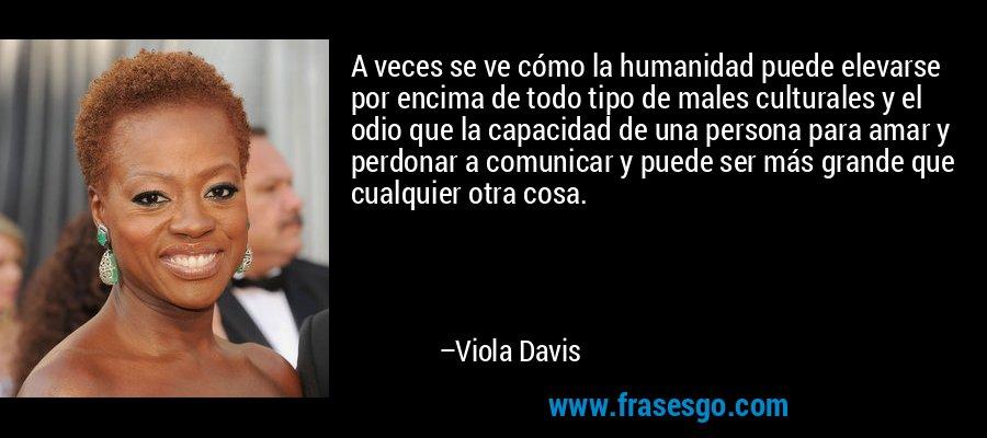 A veces se ve cómo la humanidad puede elevarse por encima de todo tipo de males culturales y el odio que la capacidad de una persona para amar y perdonar a comunicar y puede ser más grande que cualquier otra cosa. – Viola Davis