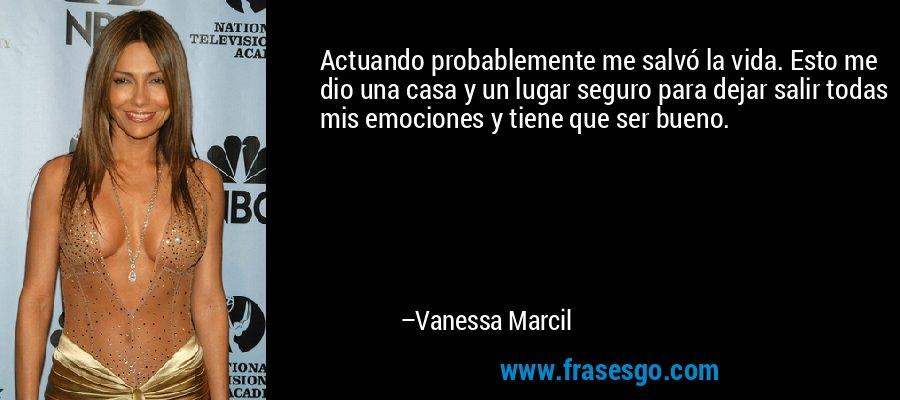 Actuando probablemente me salvó la vida. Esto me dio una casa y un lugar seguro para dejar salir todas mis emociones y tiene que ser bueno. – Vanessa Marcil