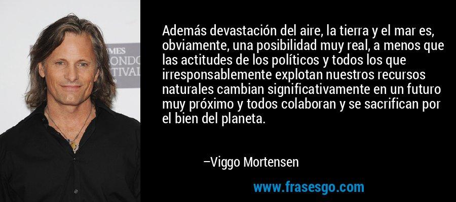 Además devastación del aire, la tierra y el mar es, obviamente, una posibilidad muy real, a menos que las actitudes de los políticos y todos los que irresponsablemente explotan nuestros recursos naturales cambian significativamente en un futuro muy próximo y todos colaboran y se sacrifican por el bien del planeta. – Viggo Mortensen