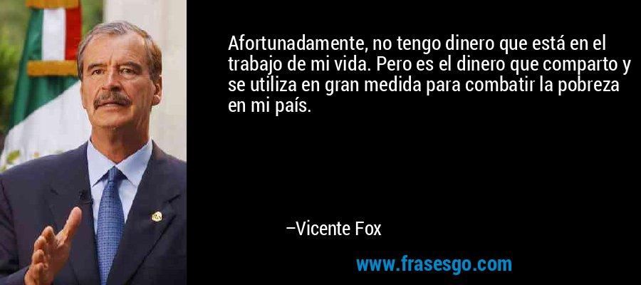 Afortunadamente, no tengo dinero que está en el trabajo de mi vida. Pero es el dinero que comparto y se utiliza en gran medida para combatir la pobreza en mi país. – Vicente Fox