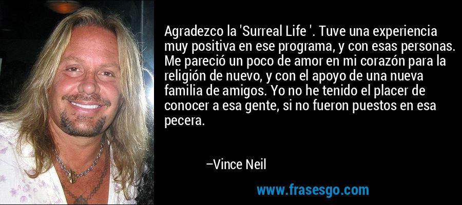 Agradezco la 'Surreal Life '. Tuve una experiencia muy positiva en ese programa, y con esas personas. Me pareció un poco de amor en mi corazón para la religión de nuevo, y con el apoyo de una nueva familia de amigos. Yo no he tenido el placer de conocer a esa gente, si no fueron puestos en esa pecera. – Vince Neil