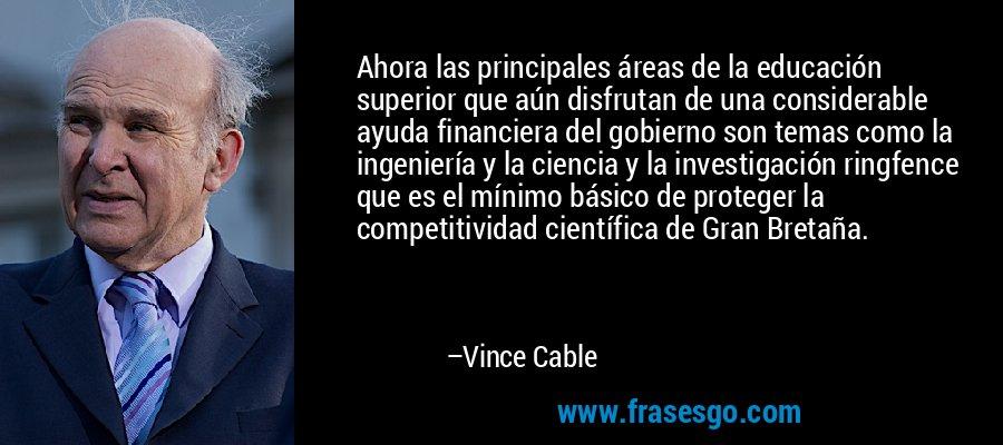 Ahora las principales áreas de la educación superior que aún disfrutan de una considerable ayuda financiera del gobierno son temas como la ingeniería y la ciencia y la investigación ringfence que es el mínimo básico de proteger la competitividad científica de Gran Bretaña. – Vince Cable