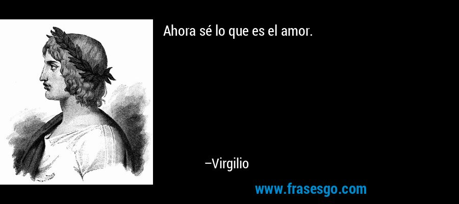 Ahora sé lo que es el amor. – Virgilio