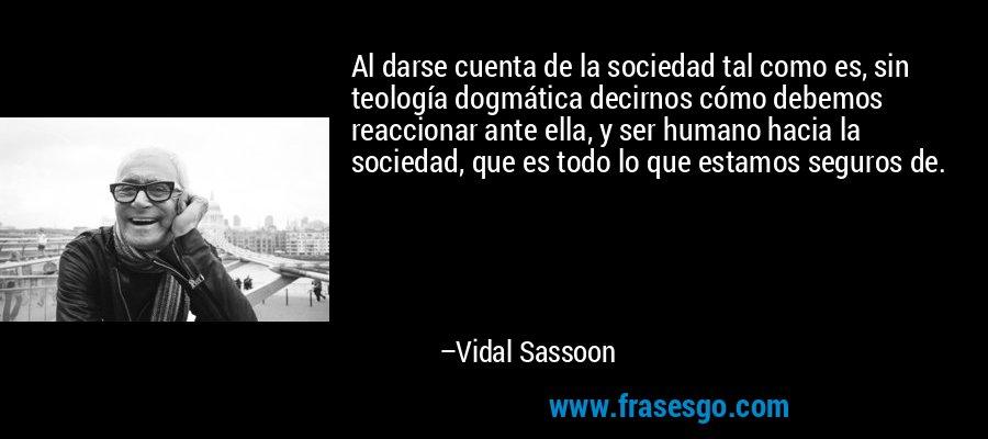 Al darse cuenta de la sociedad tal como es, sin teología dogmática decirnos cómo debemos reaccionar ante ella, y ser humano hacia la sociedad, que es todo lo que estamos seguros de. – Vidal Sassoon