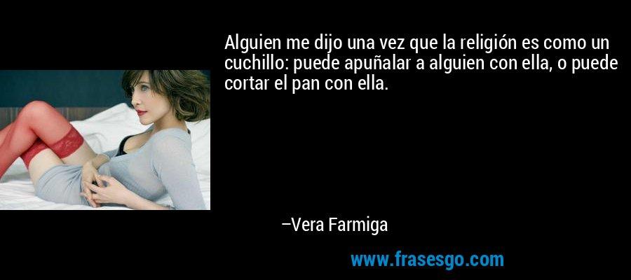 Alguien me dijo una vez que la religión es como un cuchillo: puede apuñalar a alguien con ella, o puede cortar el pan con ella. – Vera Farmiga