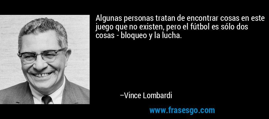Algunas personas tratan de encontrar cosas en este juego que no existen, pero el fútbol es sólo dos cosas - bloqueo y la lucha. – Vince Lombardi