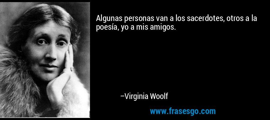 Algunas personas van a los sacerdotes, otros a la poesía, yo a mis amigos. – Virginia Woolf