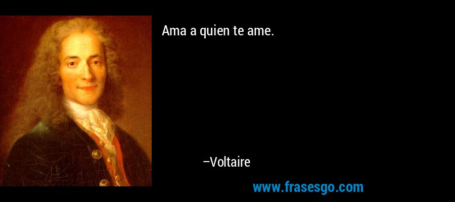 Ama a quien te ame. – Voltaire