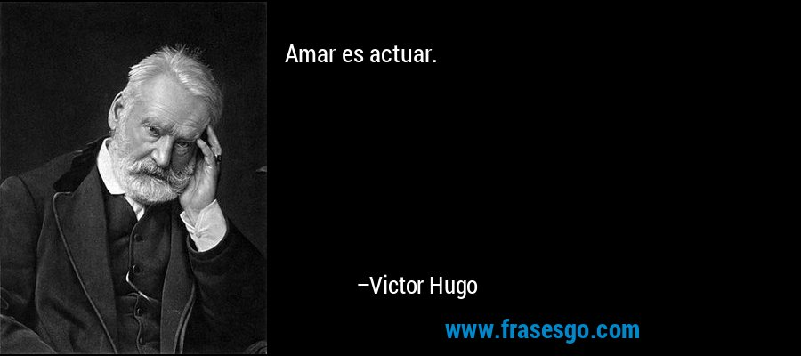 Amar es actuar. – Victor Hugo