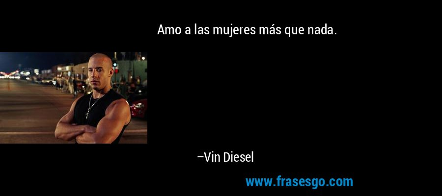 Amo a las mujeres más que nada. – Vin Diesel