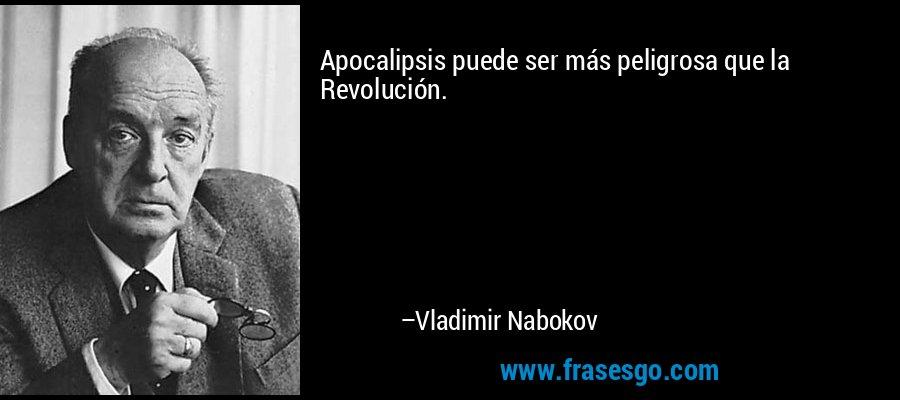 Apocalipsis puede ser más peligrosa que la Revolución. – Vladimir Nabokov