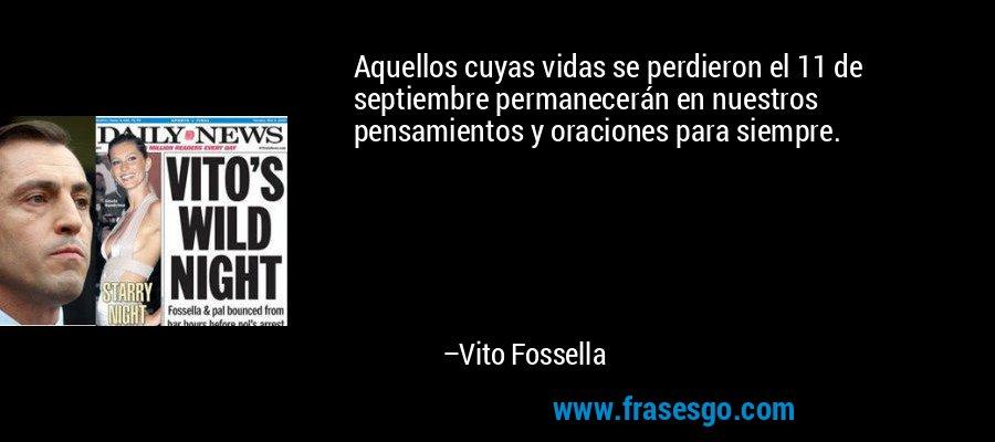 Aquellos cuyas vidas se perdieron el 11 de septiembre permanecerán en nuestros pensamientos y oraciones para siempre. – Vito Fossella