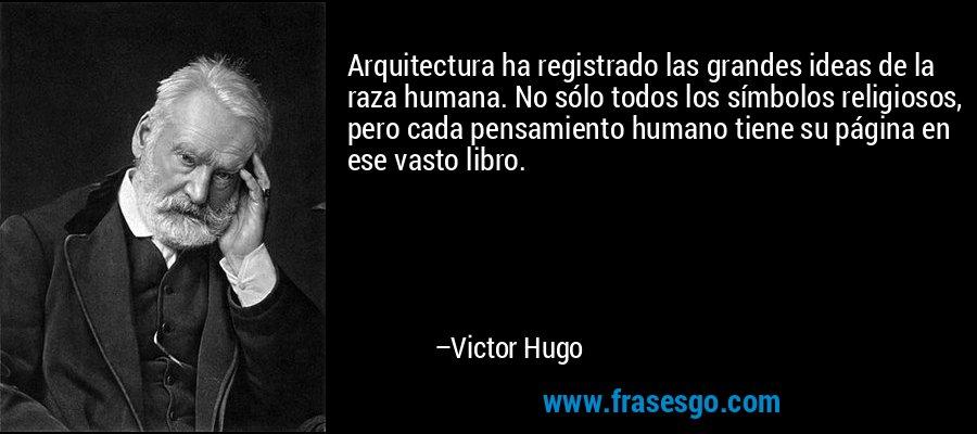Arquitectura ha registrado las grandes ideas de la raza humana. No sólo todos los símbolos religiosos, pero cada pensamiento humano tiene su página en ese vasto libro. – Victor Hugo