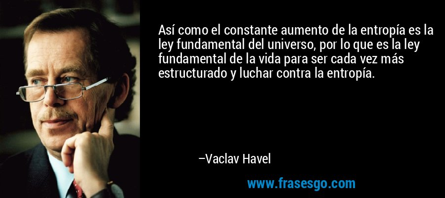 Así como el constante aumento de la entropía es la ley fundamental del universo, por lo que es la ley fundamental de la vida para ser cada vez más estructurado y luchar contra la entropía. – Vaclav Havel