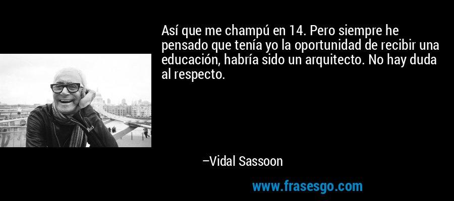 Así que me champú en 14. Pero siempre he pensado que tenía yo la oportunidad de recibir una educación, habría sido un arquitecto. No hay duda al respecto. – Vidal Sassoon