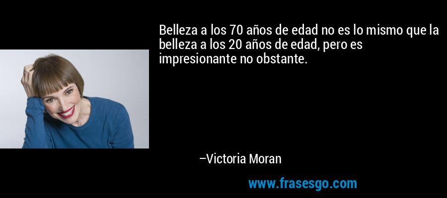 Belleza a los 70 años de edad no es lo mismo que la belleza a los 20 años de edad, pero es impresionante no obstante. – Victoria Moran