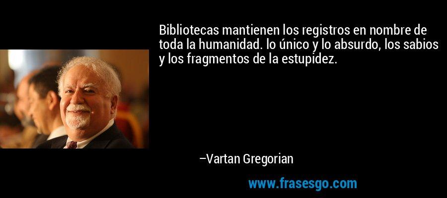 Bibliotecas mantienen los registros en nombre de toda la humanidad. lo único y lo absurdo, los sabios y los fragmentos de la estupidez. – Vartan Gregorian