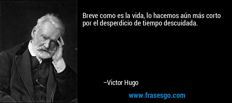 Breve como es la vida, lo hacemos aún más corto por el desperdicio de tiempo descuidada. – Victor Hugo