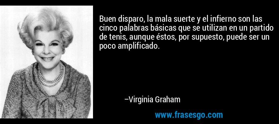 Buen disparo, la mala suerte y el infierno son las cinco palabras básicas que se utilizan en un partido de tenis, aunque éstos, por supuesto, puede ser un poco amplificado. – Virginia Graham