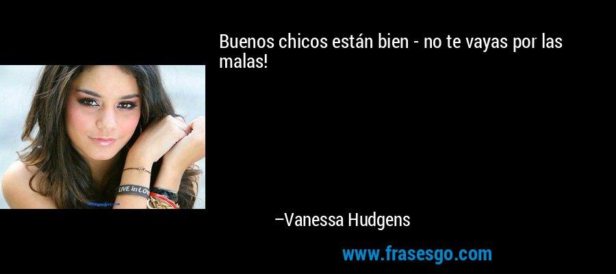 Buenos chicos están bien - no te vayas por las malas! – Vanessa Hudgens