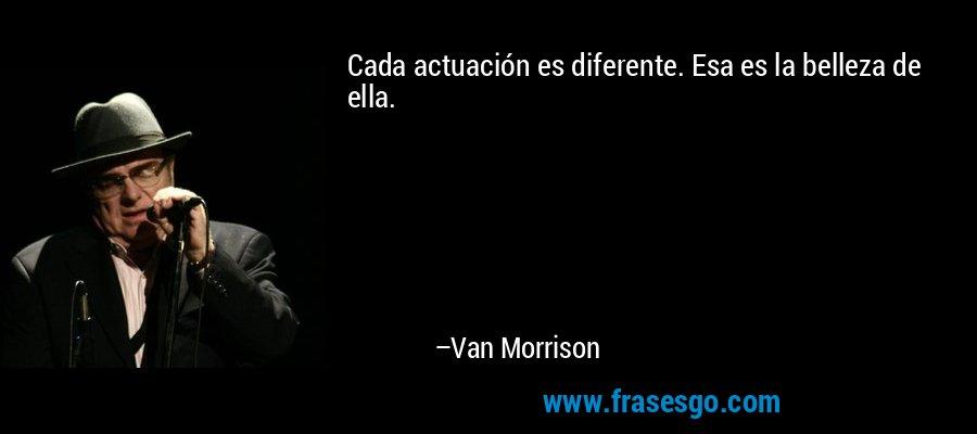Cada actuación es diferente. Esa es la belleza de ella. – Van Morrison