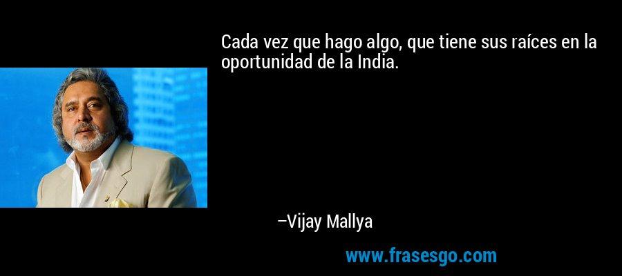 Cada vez que hago algo, que tiene sus raíces en la oportunidad de la India. – Vijay Mallya