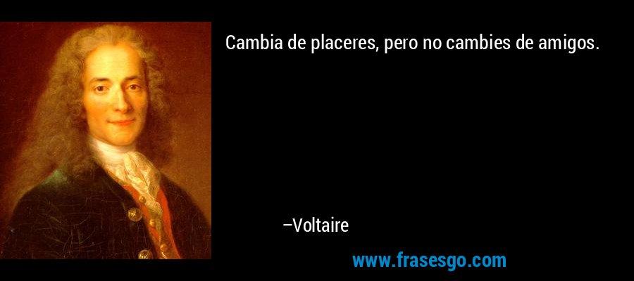 Cambia de placeres, pero no cambies de amigos. – Voltaire