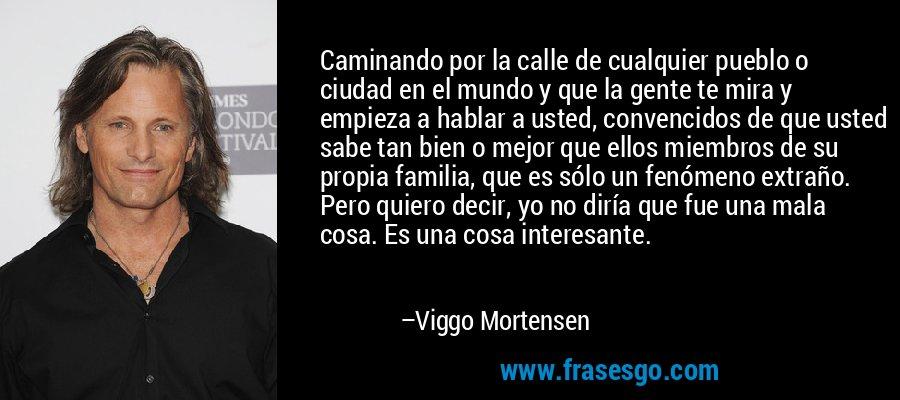 Caminando por la calle de cualquier pueblo o ciudad en el mundo y que la gente te mira y empieza a hablar a usted, convencidos de que usted sabe tan bien o mejor que ellos miembros de su propia familia, que es sólo un fenómeno extraño. Pero quiero decir, yo no diría que fue una mala cosa. Es una cosa interesante. – Viggo Mortensen