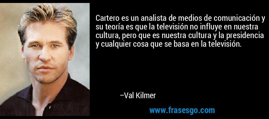Cartero es un analista de medios de comunicación y su teoría es que la televisión no influye en nuestra cultura, pero que es nuestra cultura y la presidencia y cualquier cosa que se basa en la televisión. – Val Kilmer