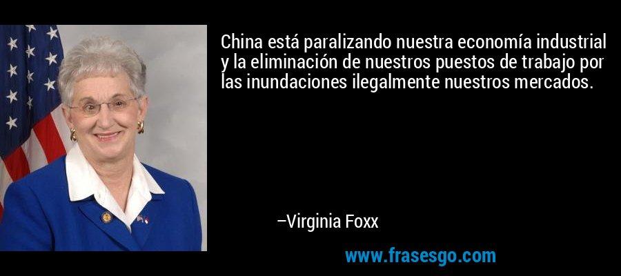 China está paralizando nuestra economía industrial y la eliminación de nuestros puestos de trabajo por las inundaciones ilegalmente nuestros mercados. – Virginia Foxx