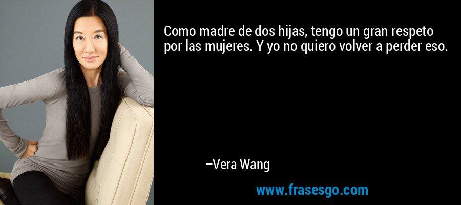 Como madre de dos hijas, tengo un gran respeto por las mujeres. Y yo no quiero volver a perder eso. – Vera Wang