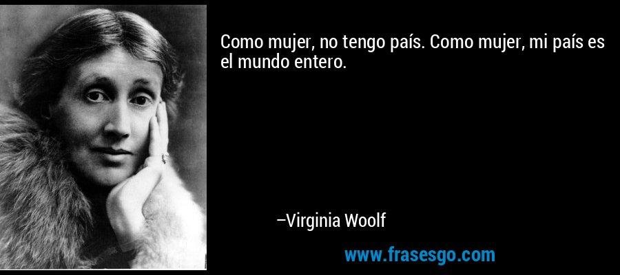 Como mujer, no tengo país. Como mujer, mi país es el mundo entero. – Virginia Woolf