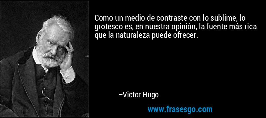Como un medio de contraste con lo sublime, lo grotesco es, en nuestra opinión, la fuente más rica que la naturaleza puede ofrecer. – Victor Hugo